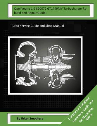 Opel Vectra 1.9 860072 Gt1749mv Turbocharger Rebuild and Repair Guide: Turbo Service Guide and Shop Manual