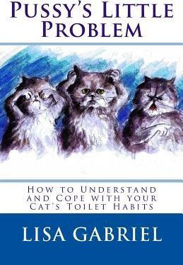 Pussy's Little Problem: How to Understand and Cope with Your Cat's Toilet Habits