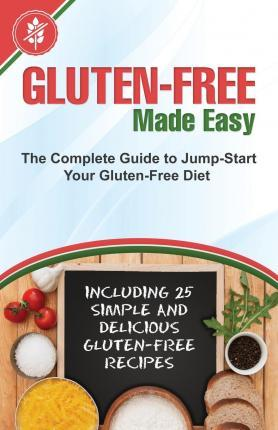 Gluten-Free Made Easy : The Complete Guide to Jump-Start Your Gluten-Free Diet - Including 25 Simple and Delicious Gluten-Free Recipes