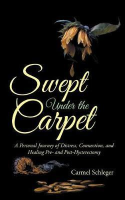 Swept Under the Carpet : A Personal Journey of Distress, Connection, and Healing Pre- And Post-Hysterectomy