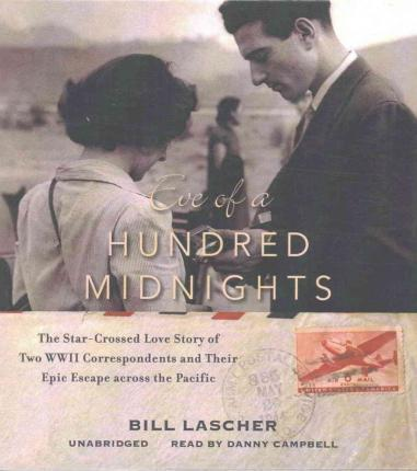 Eve of a Hundred Midnights Lib/E  The Star-Crossed Love Story of Two WWII Correspondents and Their Epic Escape Across the Pacific
