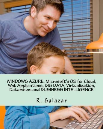 Windows Azure. Microsoft's OS for Cloud, Web Applications, Big Data, Virtualization, Databases and Business Intelligence