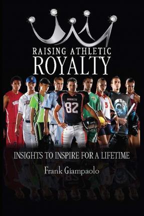 Raising Athletic Royalty  Insights to Inspire for a Lifetime