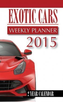 Exotic Cars Weekly Planner 2015: 2 Year Calendar