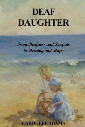 Deaf Daughter  From Deafness and Despair to Hearing and Hope