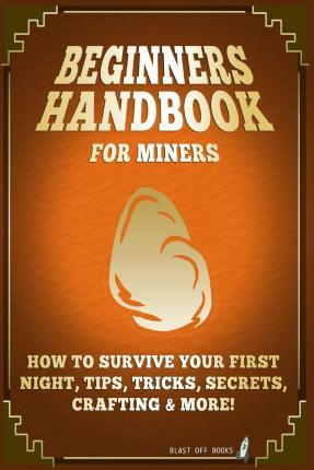 Beginners Handbook for Miners: How to Survive Your First Night, Tips, Tricks, Secrets, Crafting & More!