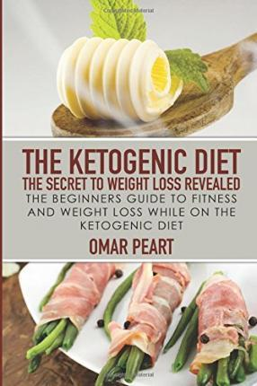 The Ketogenic Diet : The Secret to Weight Loss Revealed: The Beginners Guide to Fitness and Weight Loss While on the Ketogenic Diet