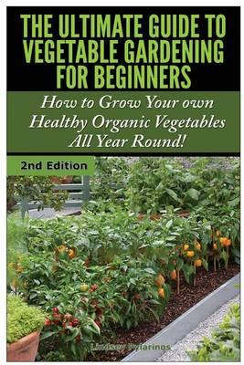 The Ultimate Guide to Vegetable Gardening for Beginners