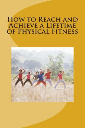 How to Reach and Achieve a Lifetime of Physical Fitness