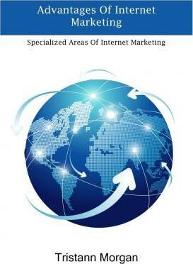 Advantages of Internet Marketing  Specialized Areas of Internet Marketing