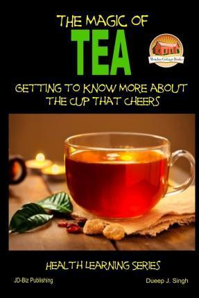 The Magic of Tea - Getting to Know More about the Cup That Cheers