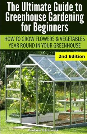 Ultimate Guide To Greenhouse Gardening For Beginners Lindsey Pylarinos 9781505664744