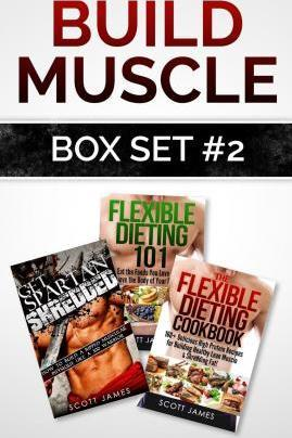 Build Muscle Box Set #2 : Get Spartan Shredded, Flexible Dieting 101 & the Flexible Dieting Cookbook: 160 Delicious High Protein Recipes – Scott James