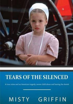 Tears of the Silenced : A True Crime and an American Tragedy; Severe Child Abuse and Leaving the Amish