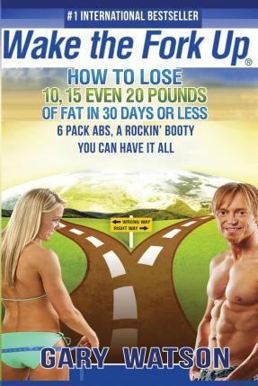 Wake the Fork Up : How to Lose 10, 15, Even 20 Pounds of Fat in 30 Days or Less