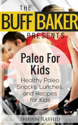 The Buff Baker Presents Paleo for Kids : Health Paleo Snack, Lunches and Recipes for Kids