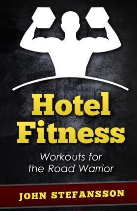 Hotel Fitness : Workouts for the Road Warrior – MR John Stefansson