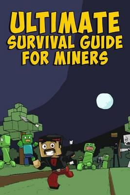 Ultimate Survival Guide for Miners: Tips, Tricks, Secrets, Combat Handbook, & More (Unofficial)