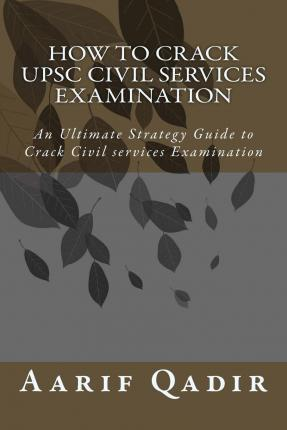 How to Crack Upsc Civil Services Examination: An Ultimate Strategy Guide to Crack Civil Services Examination