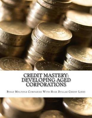 Credit Mastery : Developing Aged Corporations: Build Multiple Companies with High Dollar Credit Lines