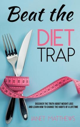 Beat the Diet Trap : Discover the Truth about Weight Loss and Learn How to Change the Habits of a Lifetime – Janet Matthews