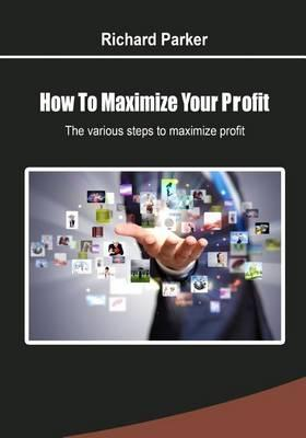 How to Maximize Your Profit : The Various Steps to Maximize Profit