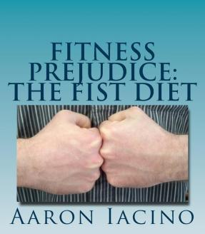 Fitness Prejudice : The Fist Diet – MR Aaron Randall Iacino