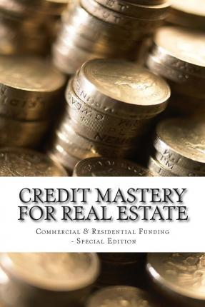 Credit Mastery for Real Estate: Commercial & Residential Funding - Special Edition