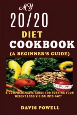 My 20/20 Diet cookbook(a beginner's guide)  A Comprehensive Guide for Turning Your Weight Loss Vision into Fact.