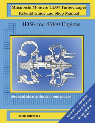 Mitsubishi Montero Td04 Turbocharger Rebuild Guide and Shop Manual: 4d56 and 4m40 Engines