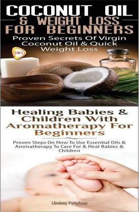 Coconut Oil & Weight Loss for Beginners & Healing Babies and Children with Aromatherapy for Beginners