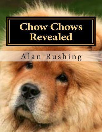 Chow Chows Revealed: All You Ever Wanted to Know about the Reclusive Chow Chow