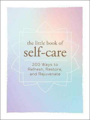 The Little Book of Self-Care : 200 Ways to Refresh, Restore, and Rejuvenate – Adams Media