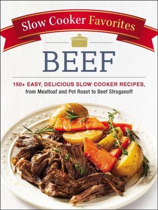 Astrosadventuresbookclub.com Slow Cooker Favorites Beef : 150+ Easy, Delicious Slow Cooker Recipes, from Meatloaf and Pot Roast to Beef Stroganoff Image
