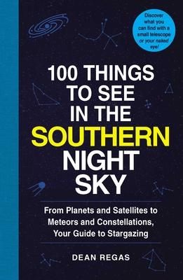 100 Things to See in the Southern Night Sky : From Planets and Satellites to Meteors and Constellations, Your Guide to Stargazing