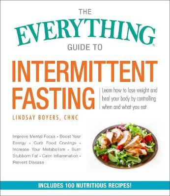 The Everything Guide to Intermittent Fasting : Learn How to Lose Weight and Heal Your Body By Controlling When and What You Eat – Lindsay Boyers