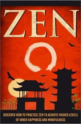 Zen - Discover How to Practice Zen to Achieve Higher Levels of Inner Happiness