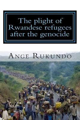 The Plight of Rwandese Refugees After the Genocide