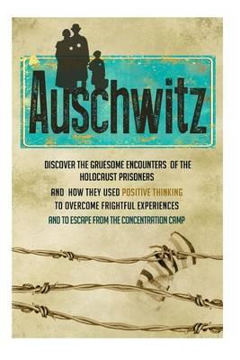 Auschwitz - Discover the Gruesome Encounters of the Holocaust Prisoners and How