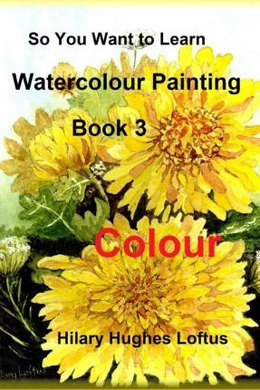 So You Want to Learn Watercolour Painting - Book 3 - Colour