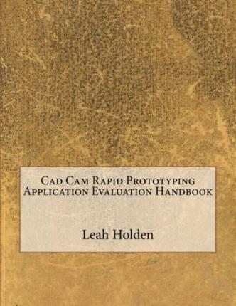CAD CAM Rapid Prototyping Application Evaluation Handbook