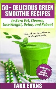 50+ Delicious Green Smoothie Recipes to Burn Fat, Cleanse, Lose Weight, Detox, and Reboot