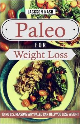 Paleo for Weight Loss : 10 No B.S. Reasons Why Paleo Can Help You Lose Weight – Jackson Nash
