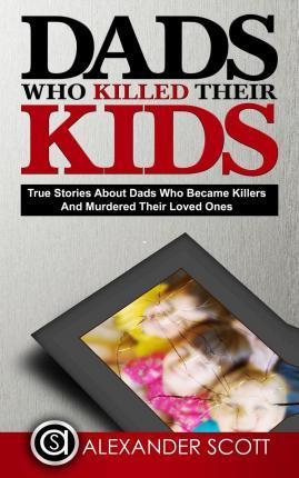 Dads Who Killed Their Kids True Stories about Dads Who Became Killers and Murdered Their Loved Ones