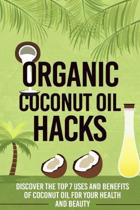 Organic Coconut Oil Hacks - Discover the Top 7 Uses and Benefits of Coconut Oil