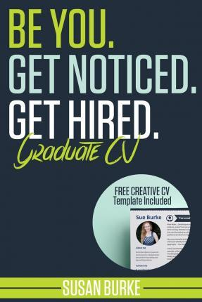 Be You, Get Noticed, Get Hired, Graduate CV (Includes a Free Creative CV Template)