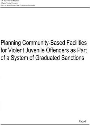 Planning Community-Based Facilities for Violent Juvenile Offenders as Part of a System of Graduated Sanctions