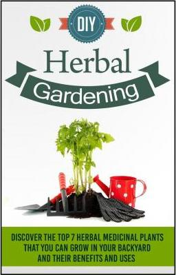 DIY Herbal Gardening - Discover the Top 7 Herbal Medicinal Plants That You Can G