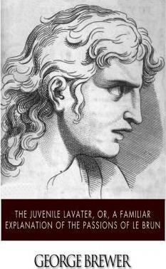The Juvenile Lavater, Or, a Familiar Explanation of the Passions of Le Brun