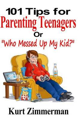 "101 Tips for Parenting Teenagers or ""Who Messed Up My Kid?"""